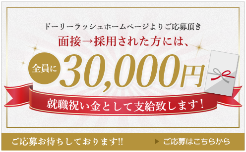 ドーリーラッシュホームページよりご応募頂き、面接→採用された方には、全員に10,000円を就職祝い金として支給いたします!ご応募はこちらから