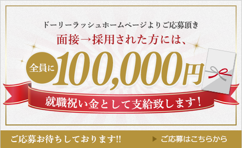 ドーリーラッシュホームページよりご応募頂き、面接→採用された方には、全員に100,000円を就職祝い金として支給いたします!ご応募はこちらから