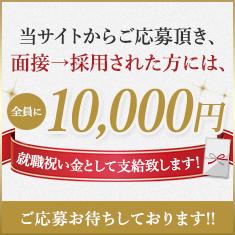 当サイトからご応募頂き、面接→採用された方には、全員に10,000円就職祝い金として支給いたします!